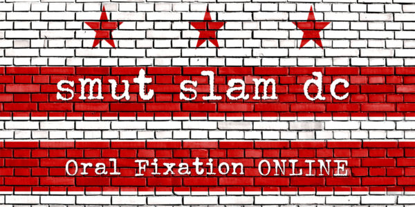 Smut Slam DC: Oral Fixation ONLINE @ Online-- register for link!   Washington   District of Columbia   United States